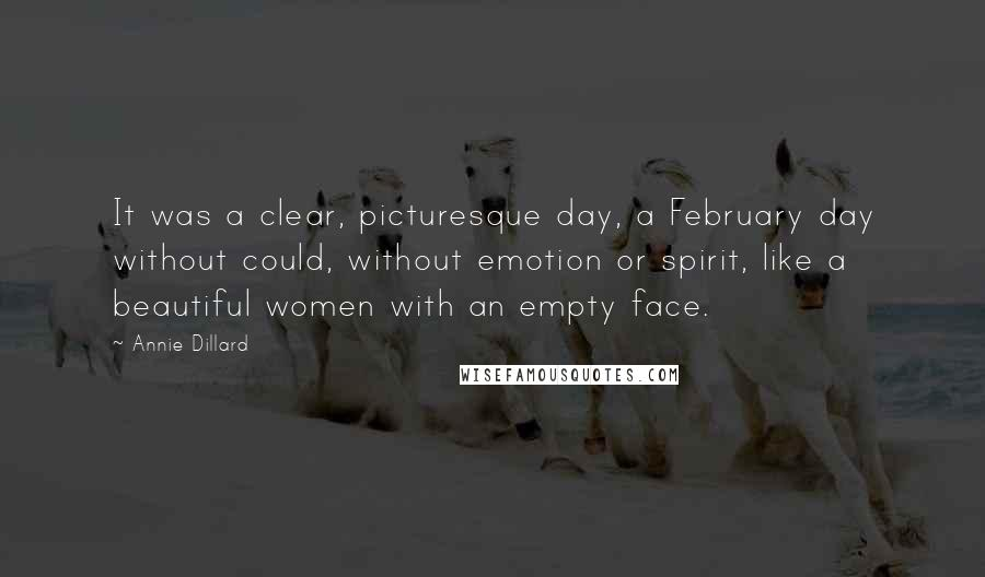 Annie Dillard quotes: It was a clear, picturesque day, a February day without could, without emotion or spirit, like a beautiful women with an empty face.
