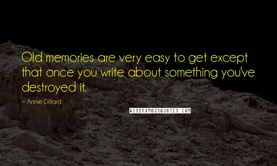 Annie Dillard quotes: Old memories are very easy to get except that once you write about something you've destroyed it.
