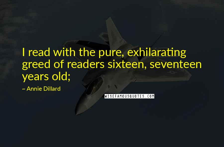 Annie Dillard quotes: I read with the pure, exhilarating greed of readers sixteen, seventeen years old;