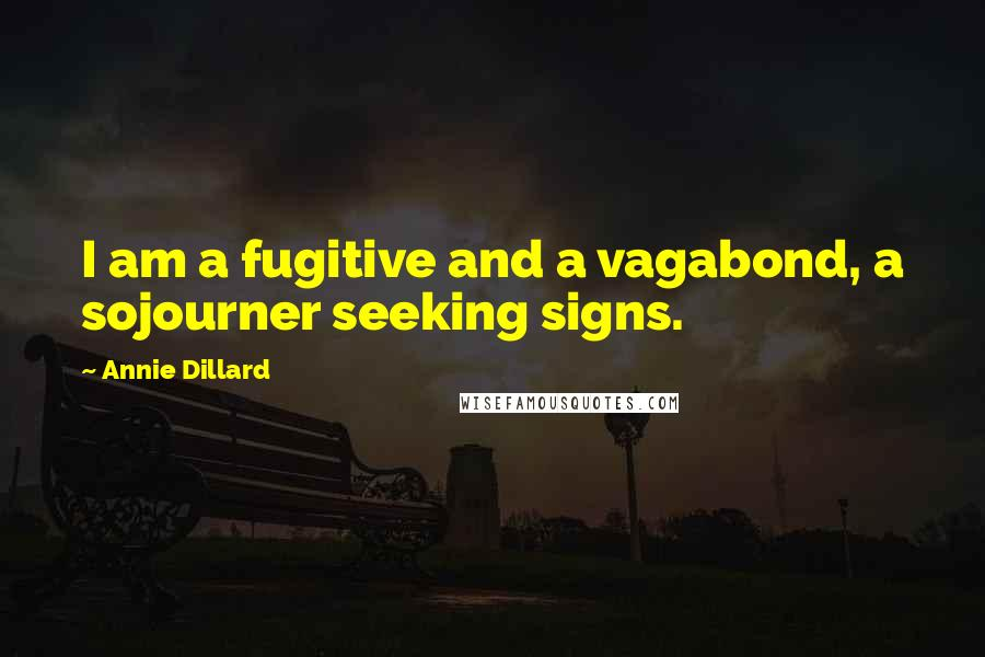 Annie Dillard quotes: I am a fugitive and a vagabond, a sojourner seeking signs.