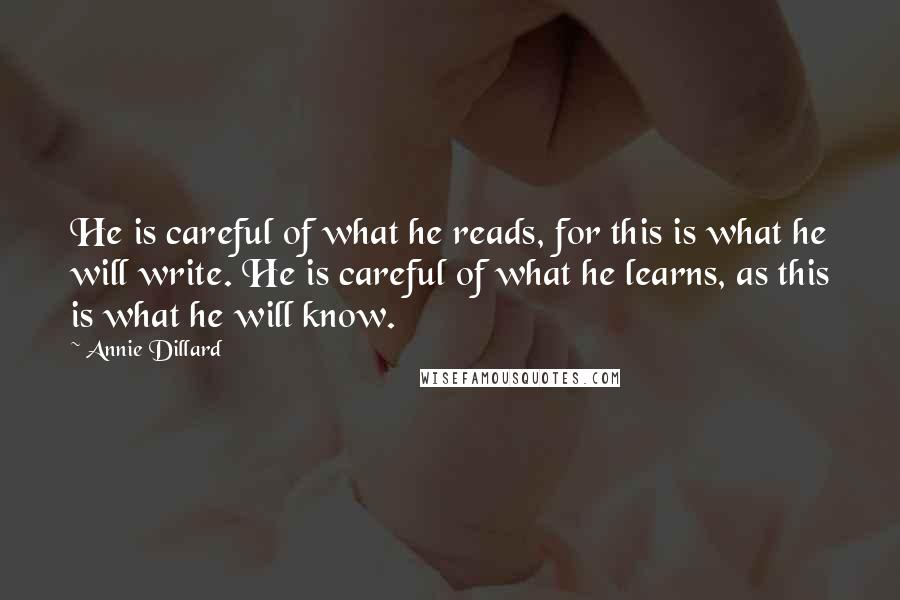 Annie Dillard quotes: He is careful of what he reads, for this is what he will write. He is careful of what he learns, as this is what he will know.