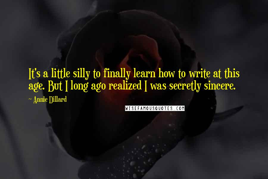 Annie Dillard quotes: It's a little silly to finally learn how to write at this age. But I long ago realized I was secretly sincere.