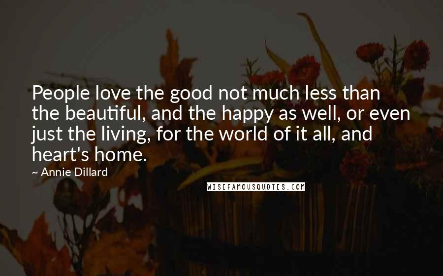 Annie Dillard quotes: People love the good not much less than the beautiful, and the happy as well, or even just the living, for the world of it all, and heart's home.