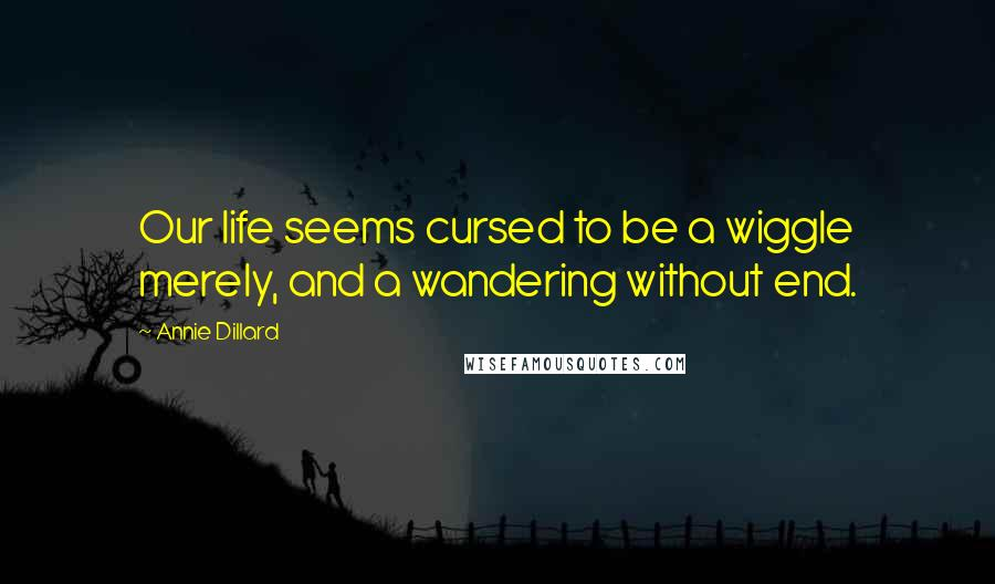 Annie Dillard quotes: Our life seems cursed to be a wiggle merely, and a wandering without end.
