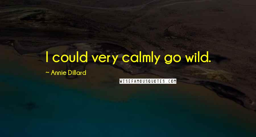 Annie Dillard quotes: I could very calmly go wild.