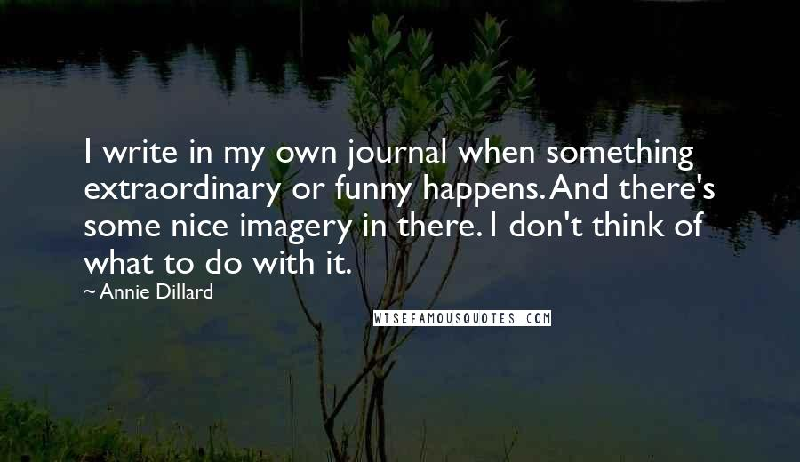 Annie Dillard quotes: I write in my own journal when something extraordinary or funny happens. And there's some nice imagery in there. I don't think of what to do with it.