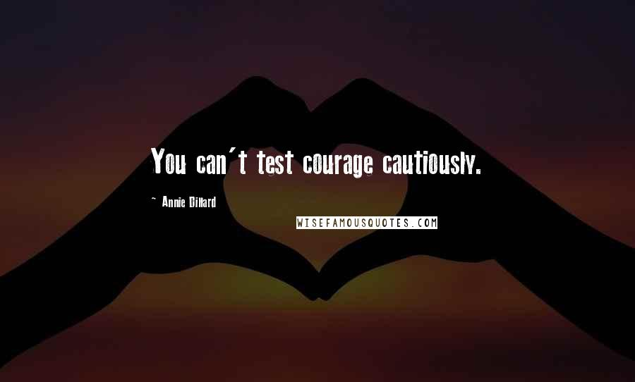 Annie Dillard quotes: You can't test courage cautiously.