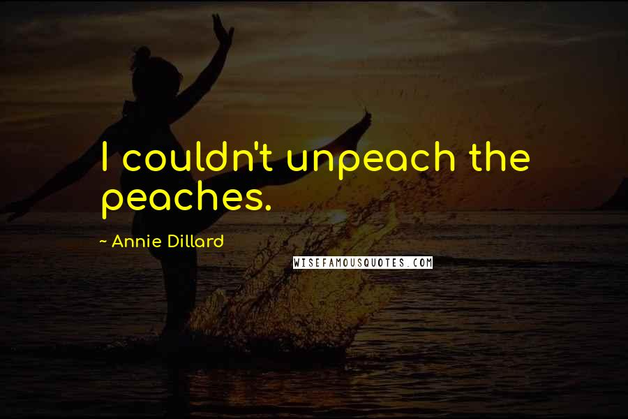 Annie Dillard quotes: I couldn't unpeach the peaches.