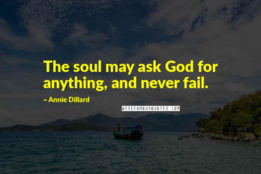 Annie Dillard quotes: The soul may ask God for anything, and never fail.