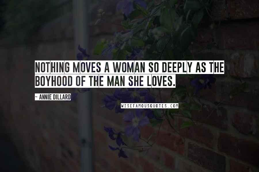 Annie Dillard quotes: Nothing moves a woman so deeply as the boyhood of the man she loves.