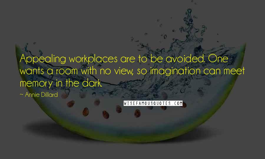 Annie Dillard quotes: Appealing workplaces are to be avoided. One wants a room with no view, so imagination can meet memory in the dark.
