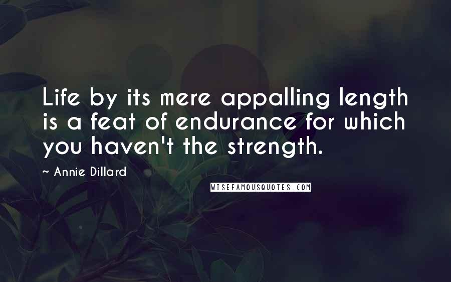 Annie Dillard quotes: Life by its mere appalling length is a feat of endurance for which you haven't the strength.