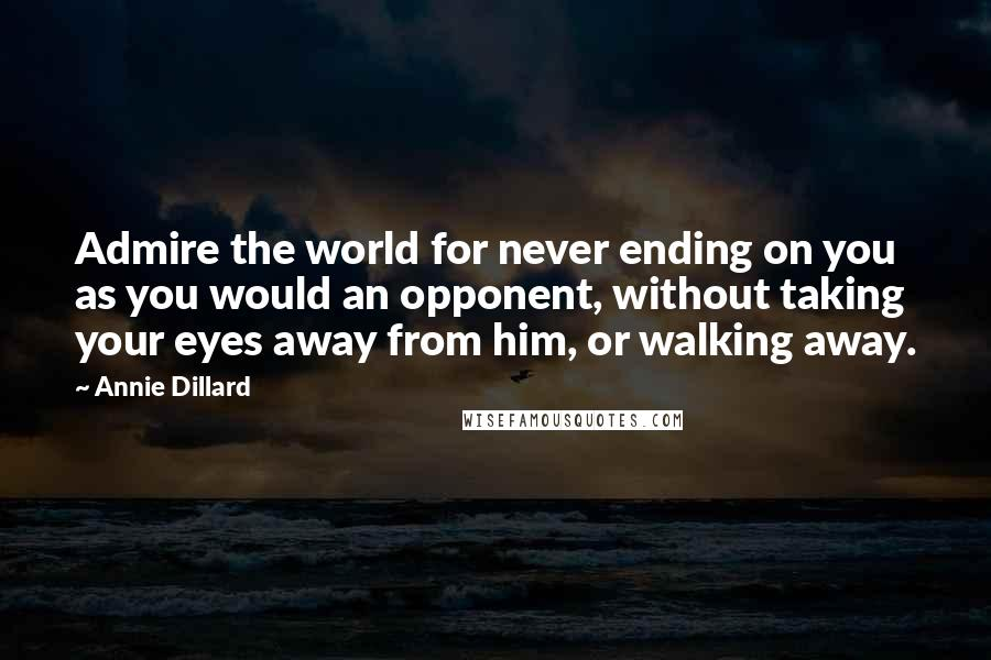 Annie Dillard quotes: Admire the world for never ending on you as you would an opponent, without taking your eyes away from him, or walking away.