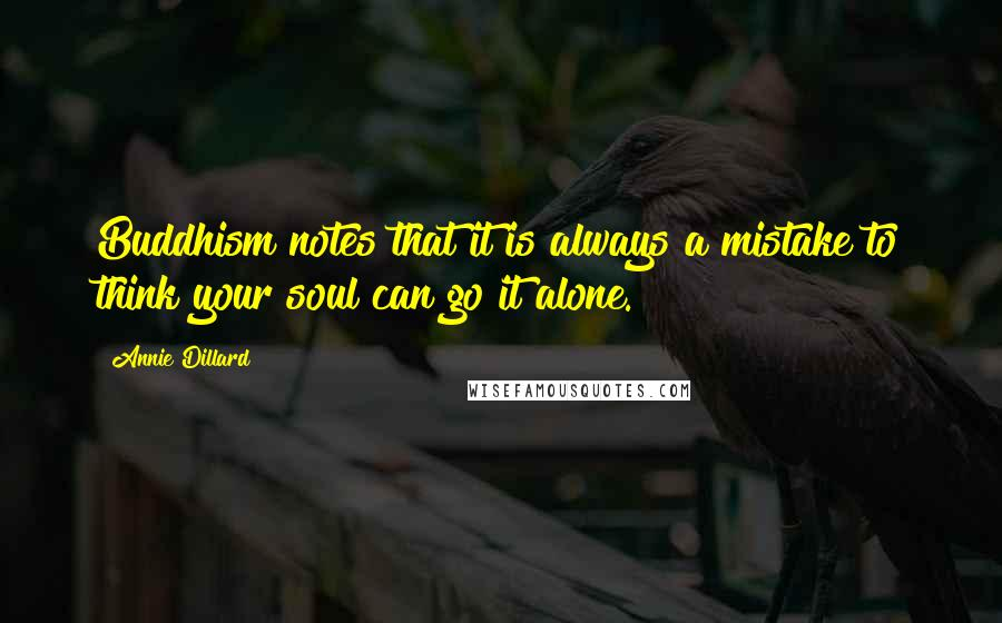 Annie Dillard quotes: Buddhism notes that it is always a mistake to think your soul can go it alone.