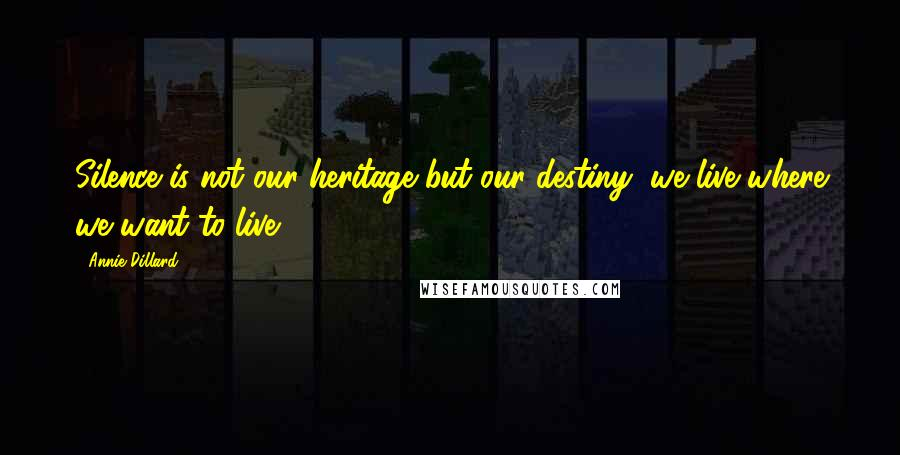 Annie Dillard quotes: Silence is not our heritage but our destiny; we live where we want to live.