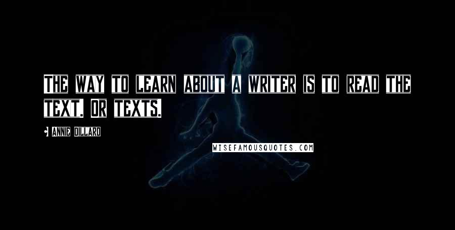 Annie Dillard quotes: The way to learn about a writer is to read the text. Or texts.