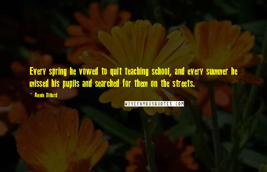 Annie Dillard quotes: Every spring he vowed to quit teaching school, and every summer he missed his pupils and searched for them on the streets.