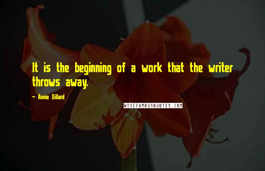Annie Dillard quotes: It is the beginning of a work that the writer throws away.