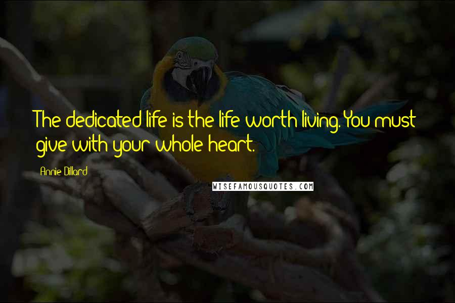 Annie Dillard quotes: The dedicated life is the life worth living. You must give with your whole heart.