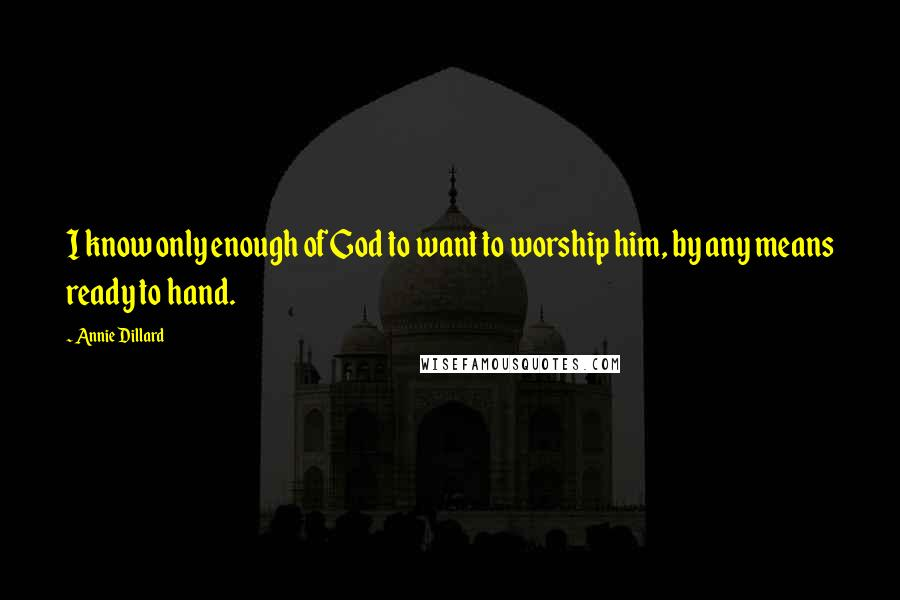 Annie Dillard quotes: I know only enough of God to want to worship him, by any means ready to hand.