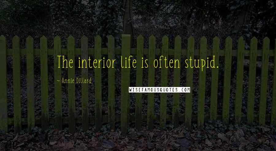 Annie Dillard quotes: The interior life is often stupid.