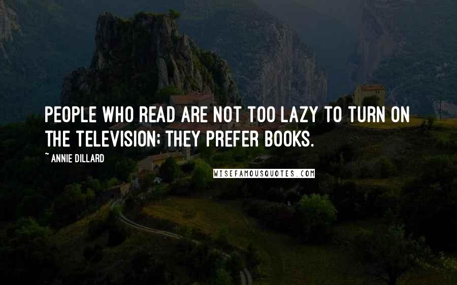 Annie Dillard quotes: People who read are not too lazy to turn on the television; they prefer books.