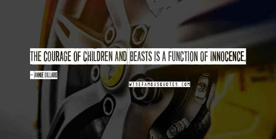 Annie Dillard quotes: The courage of children and beasts is a function of innocence.