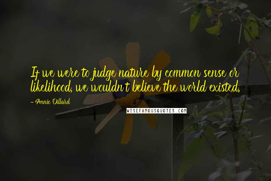 Annie Dillard quotes: If we were to judge nature by common sense or likelihood, we wouldn't believe the world existed.