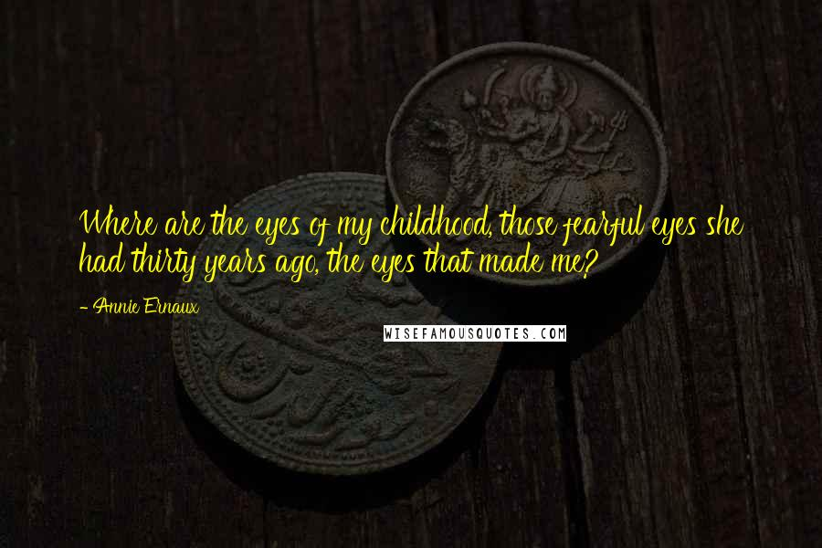 Annie Ernaux quotes: Where are the eyes of my childhood, those fearful eyes she had thirty years ago, the eyes that made me?