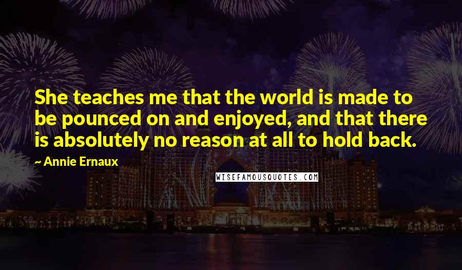 Annie Ernaux quotes: She teaches me that the world is made to be pounced on and enjoyed, and that there is absolutely no reason at all to hold back.