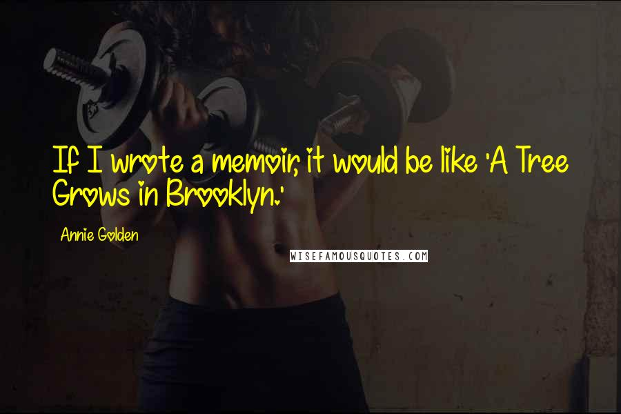 Annie Golden quotes: If I wrote a memoir, it would be like 'A Tree Grows in Brooklyn.'