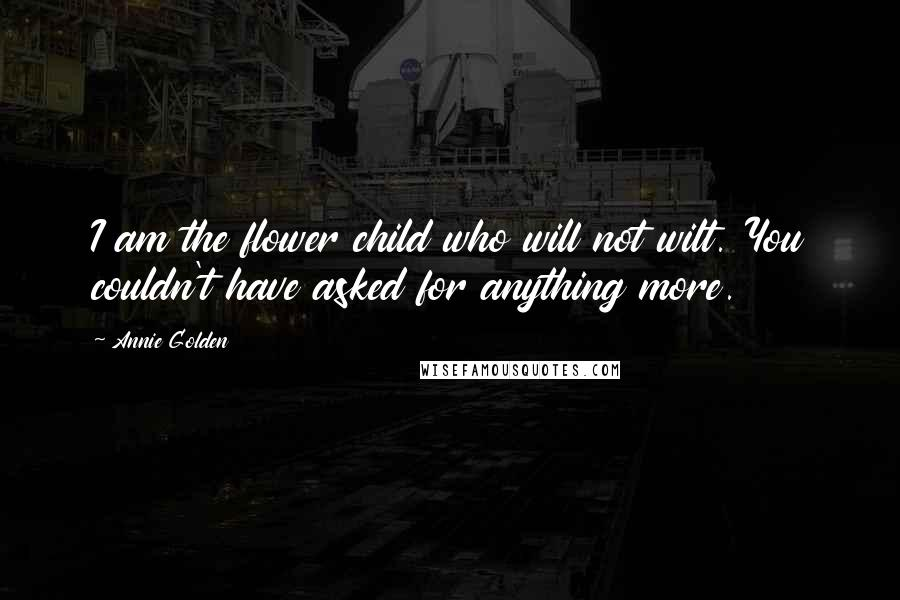 Annie Golden quotes: I am the flower child who will not wilt. You couldn't have asked for anything more.