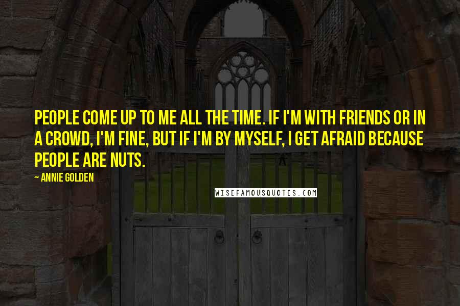Annie Golden quotes: People come up to me all the time. If I'm with friends or in a crowd, I'm fine, but if I'm by myself, I get afraid because people are nuts.