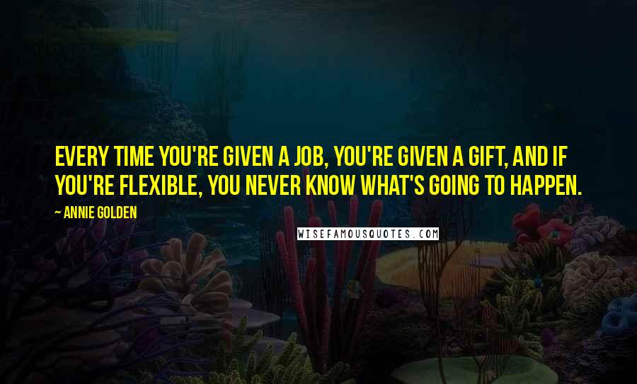 Annie Golden quotes: Every time you're given a job, you're given a gift, and if you're flexible, you never know what's going to happen.