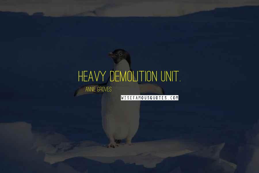 Annie Groves quotes: heavy demolition unit.