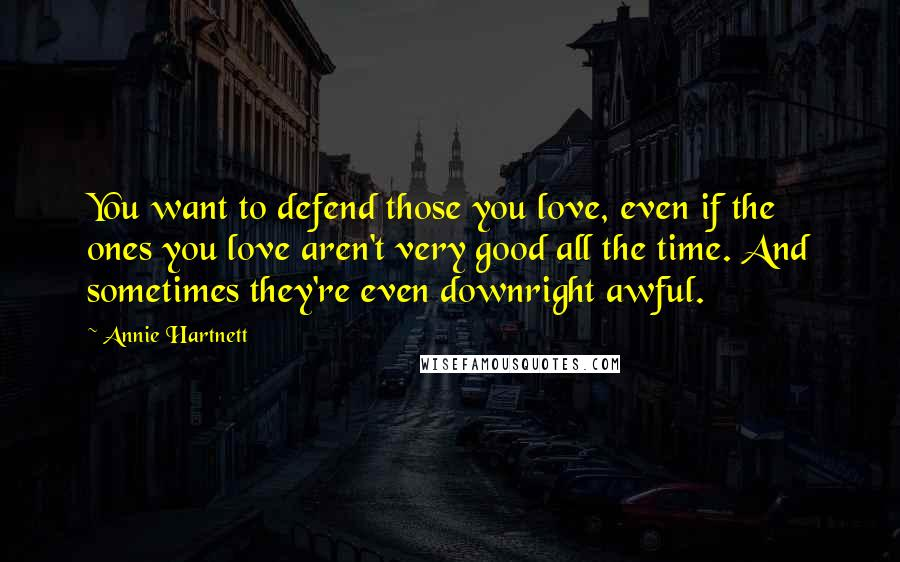 Annie Hartnett quotes: You want to defend those you love, even if the ones you love aren't very good all the time. And sometimes they're even downright awful.