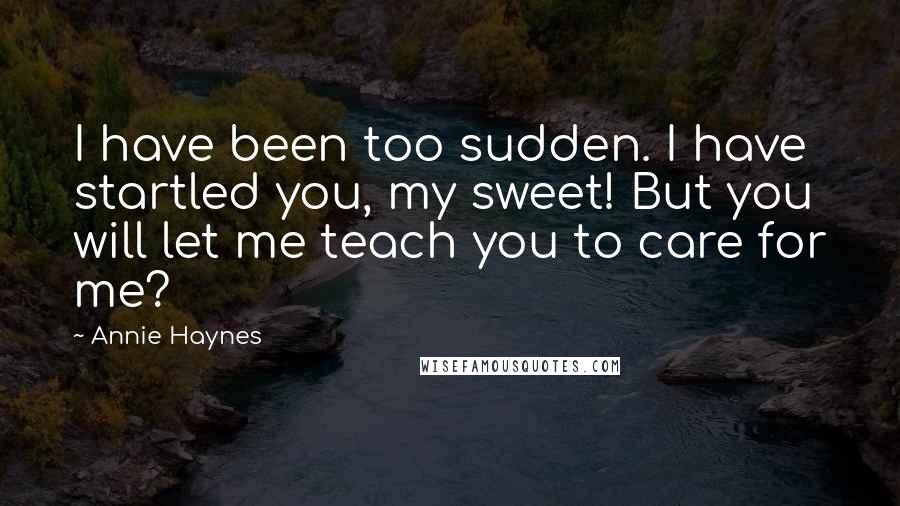 Annie Haynes quotes: I have been too sudden. I have startled you, my sweet! But you will let me teach you to care for me?