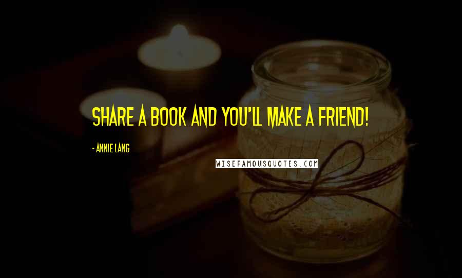 Annie Lang quotes: Share a book and you'll make a friend!