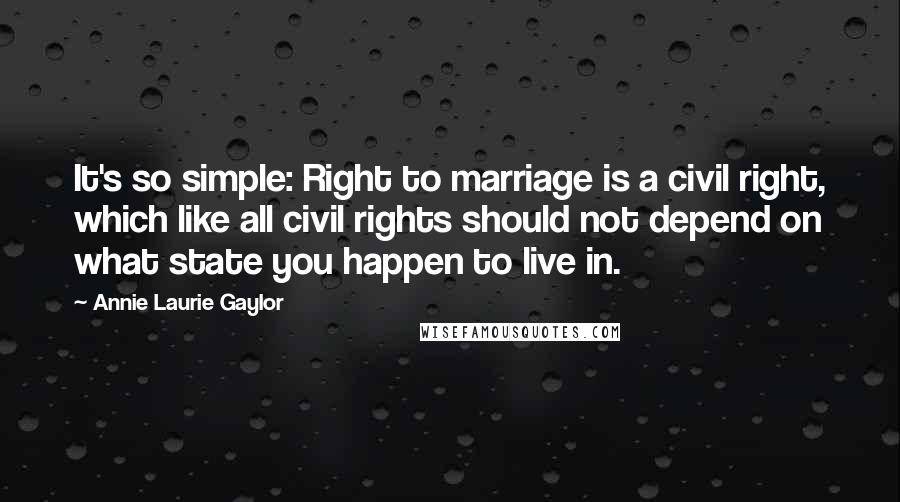 Annie Laurie Gaylor quotes: It's so simple: Right to marriage is a civil right, which like all civil rights should not depend on what state you happen to live in.