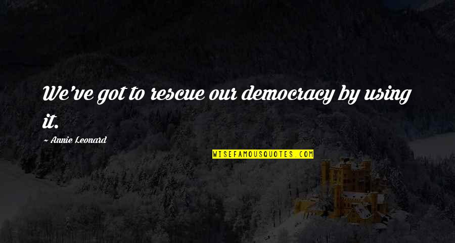 Annie Leonard Quotes By Annie Leonard: We've got to rescue our democracy by using