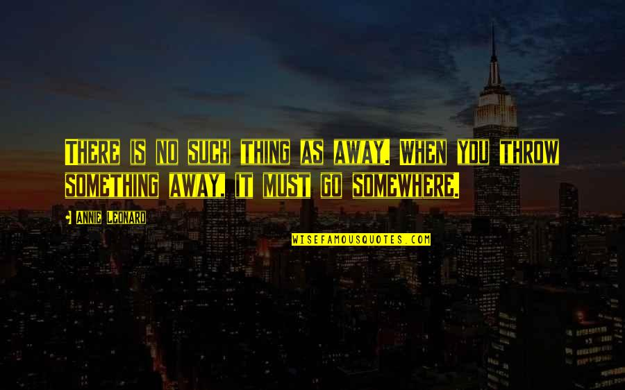 Annie Leonard Quotes By Annie Leonard: There is no such thing as away. When