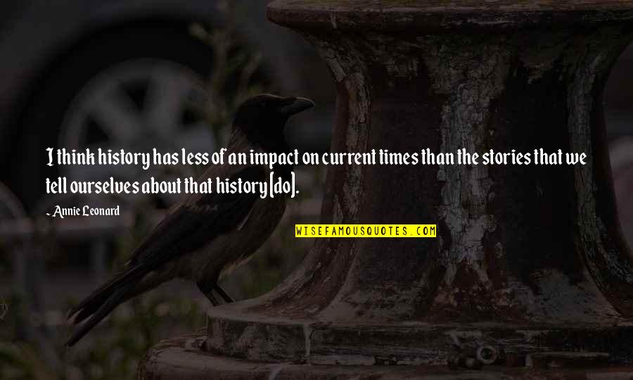 Annie Leonard Quotes By Annie Leonard: I think history has less of an impact