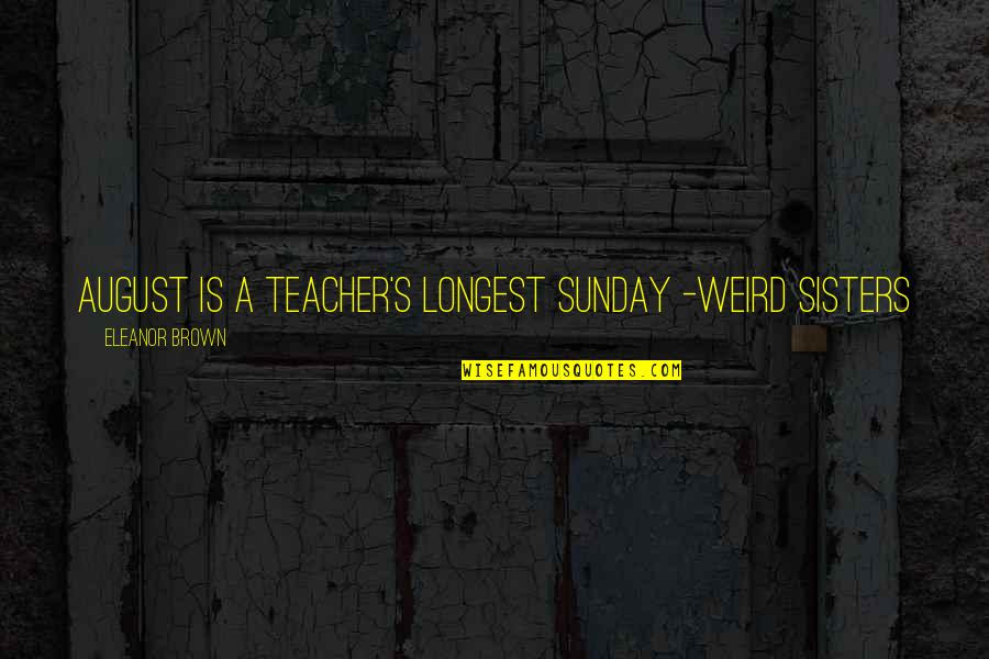 Annie Londonderry Quotes By Eleanor Brown: August is a teacher's longest Sunday -Weird Sisters