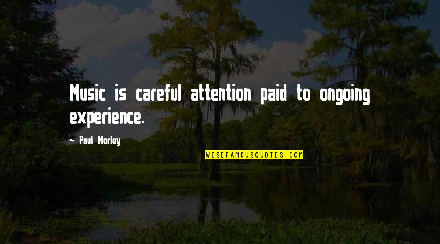 Annie Londonderry Quotes By Paul Morley: Music is careful attention paid to ongoing experience.