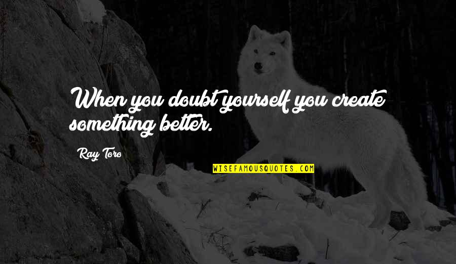 Annie Londonderry Quotes By Ray Toro: When you doubt yourself you create something better.