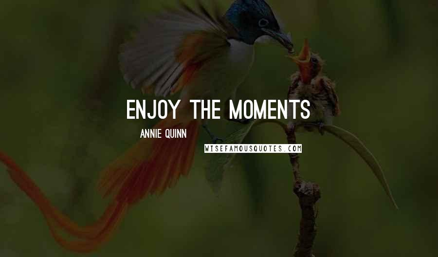 Annie Quinn quotes: Enjoy the Moments