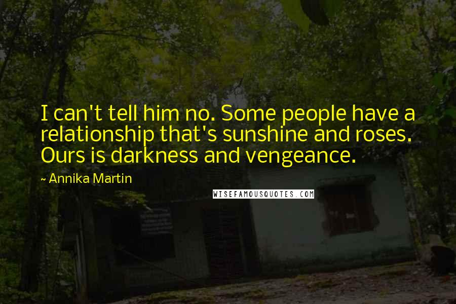 Annika Martin quotes: I can't tell him no. Some people have a relationship that's sunshine and roses. Ours is darkness and vengeance.