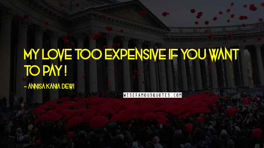 Annisa Kania Dewi quotes: My love too expensive if you want to pay !