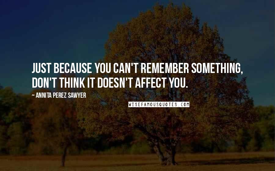 Annita Perez Sawyer quotes: Just because you can't remember something, don't think it doesn't affect you.