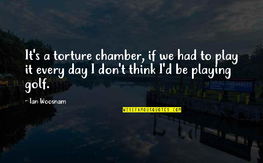Anniversary Forgotten Quotes By Ian Woosnam: It's a torture chamber, if we had to